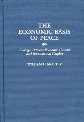 The Economic Basis of Peace: Linkages Between Economic Growth and International Conflict (Contributions in Economics and Economic History), Mott, William