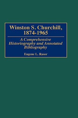Winston S. Churchill, 1874-1965: A Comprehensive Historiography and Annotated Bibliography (Bibliographies of World Leaders), Rasor, Eugene L.