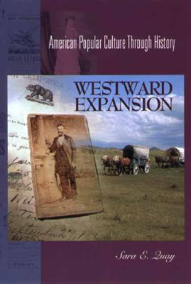 Westward Expansion, 1849-1890: (American Popular Culture Through History), Quay, Sara E.
