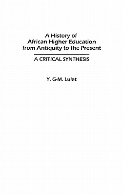 A History of African Higher Education from Antiquity to the Present: A Critical Synthesis (Studies in Higher Education), Lulat, Y. G-M