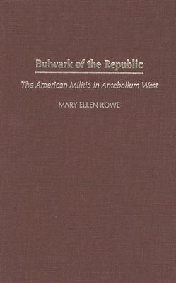 Bulwark of the Republic: The American Militia in Antebellum West (Contributions in American History), Rowe, Mary Ellen