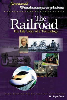 The Railroad: The Life Story of a Technology (Greenwood Technographies), Grant, H. Roger