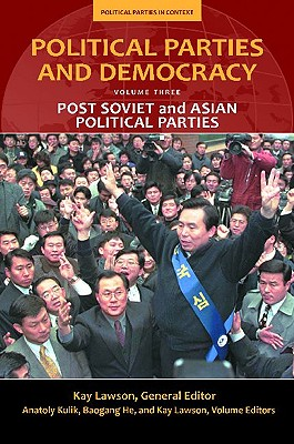 Political Parties and Democracy: Volume III: Post-Soviet and Asian Political Parties (Political Parties in Context), Kay Lawson (Editor), Baogang HE (Editor), Anatoly Kulik (Editor)