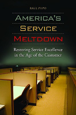 America's Service Meltdown: Restoring Service Excellence in the Age of the Customer, Pupo, Raul