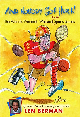 And Nobody Got Hurt!: The World's Weirdest, Wackiest True Sports Stories, Len Berman
