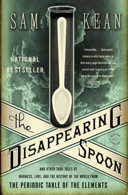 The Disappearing Spoon: And Other True Tales of Madness, Love, and the History of the World from the Periodic Table of the Elements, Sam Kean