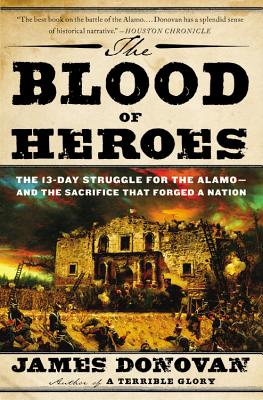 The Blood of Heroes: The 13-Day Struggle for the Alamo--and the Sacrifice That Forged a Nation, James Donovan