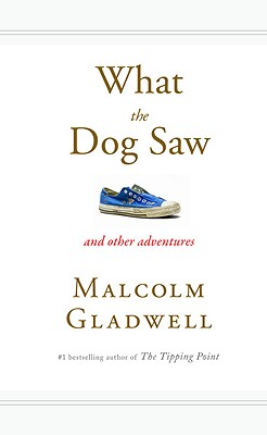 What the Dog Saw: And Other Adventures, Gladwell, Malcolm