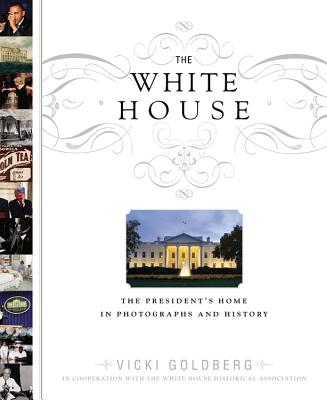 The White House: The President's Home in Photographs and History, Goldberg, Vicki; White House Historical Association