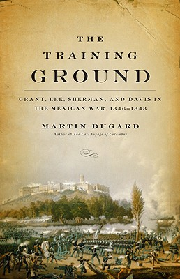 The Training Ground: Grant, Lee, Sherman, and Davis in the Mexican War, 1846-1848, Dugard, Martin