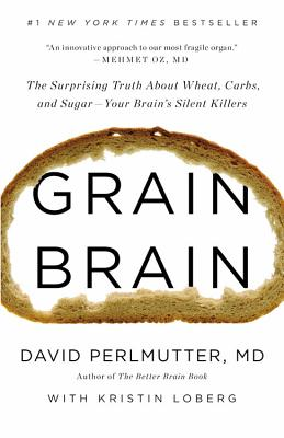 Grain Brain: The Surprising Truth about Wheat, Carbs,  and Sugar--Your Brain's Silent Killers, David Perlmutter