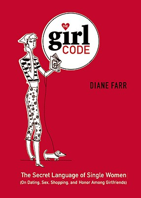 The Girl Code: The Secret Language of Single Women (On Dating, Sex, Shopping, and Honor Among Girlfriends), Farr,Diane