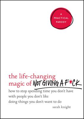 Image for LIFE-CHANGING MAGIC OF NOT GIVING A F*CK, THE : HOW TO STOP SPENDING TIME YOU DON'T HAVE WITH PEOPLE YOU DON'T LIKE DOING T
