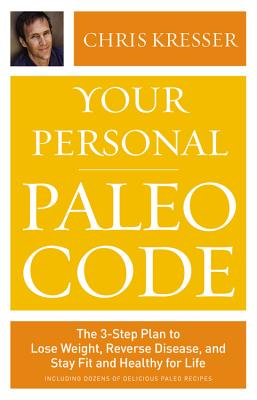 Your Personal Paleo Code: The 3-Step Plan to Lose Weight, Reverse Disease, and Stay Fit and Healthy for Life, Chris Kresser