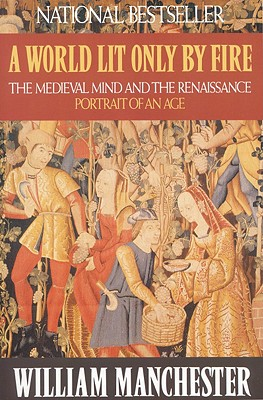 A World Lit Only by Fire: The Medieval Mind and the Renaissance: Portrait of an Age, Manchester, William