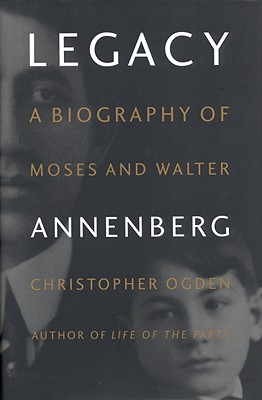 Legacy: A Biography of Moses and Walter Annenberg, Ogden, Chris; Ogden, Christopher