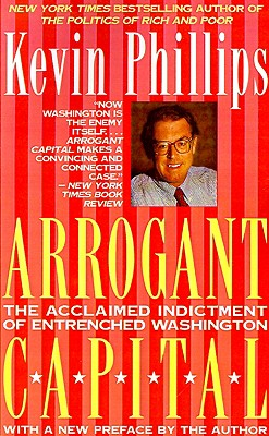 Arrogant Capital: Washington, Wall Street, and the Frustration of American Politics, Kevin Phillips