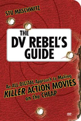 Image for DV REBEL'S GUIDE: AN ALL-DIGITAL APPROACH TO MAKING KILLER ACTION MOVIES ON