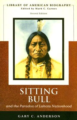 Image for Sitting Bull and the Paradox of Lakota Nationhood (Library of American Biography Series) (2nd Edition)