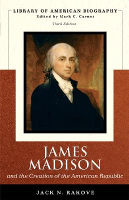 James Madison and the Creation of the American Republic (Library of American Biography Series) (3rd Edition), Rakove, Jack