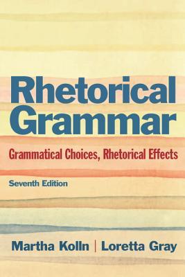 Rhetorical Grammar: Grammatical Choices, Rhetorical Effects (7th Edition), Martha J. Kolln, Loretta Gray