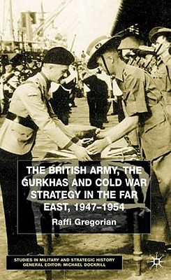 The British Army, the Gurkhas and Cold War Strategy in the Far East, 1947-1954 (Studies in Military and Strategic History), Gregorian, Raffi