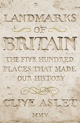 LANDMARKS OF BRITAIN: The Five Hundred Places That Made Our History, Aslet, Clive