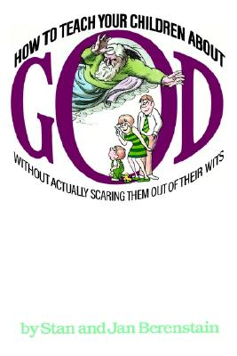 Image for How to Teach Your Children About God: Without Actually Scaring Them Out of Their Wits