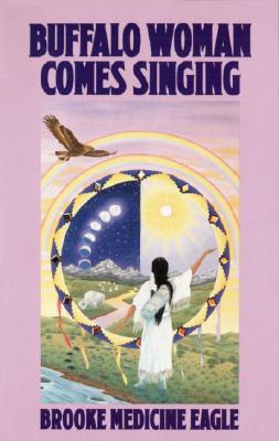 Buffalo Woman Comes Singing: The Spirit Song of a Rainbow Medicine Woman, Medicine Eagle, Brooke