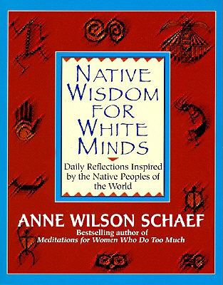Native Wisdom for White Minds: Daily Reflections Inspired by the Native Peoples of the World, Schaef, Anne Wilson