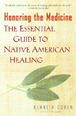 Honoring the Medicine: The Essential Guide to Native American Healing, Cohen, Ken