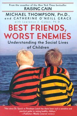 Best Friends, Worst Enemies : Understanding the Social Lives of Children, MICHAEL THOMPSON, CATHERINE O'NEILL GRACE, LAWRENCE J COHEN