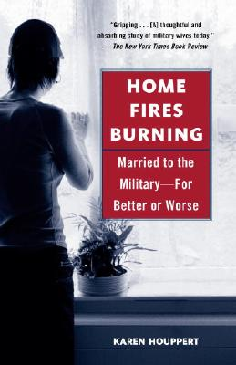 Home Fires Burning: Married to the Military-for Better or Worse