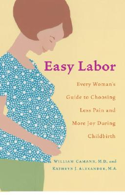 Easy Labor: Every Woman's Guide to Choosing Less Pain and More Joy During Childbirth, Camann, William; Alexander, Kathryn