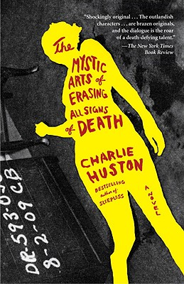 The Mystic Arts of Erasing All Signs of Death: A Novel, Huston, Charlie