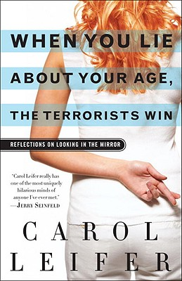 When You Lie About Your Age, the Terrorists Win: Reflections on Looking in the Mirror, Carol Leifer