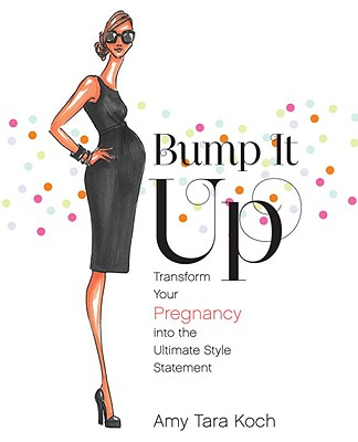 Bump It Up: Transform Your Pregnancy into the Ultimate Style Statement, Koch, Amy Tara