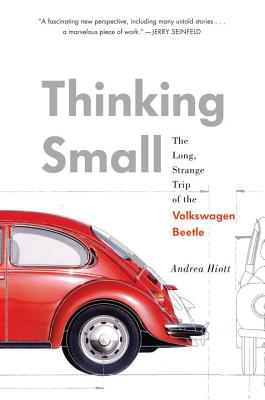 Thinking Small: The Long, Strange Trip of the Volkswagen Beetle, Andrea Hiott