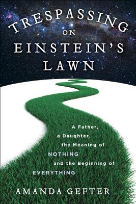 Image for Trespassing on Einstein's Lawn: A Father, a Daughter, the Meaning of Nothing, and the Beginning of Everything