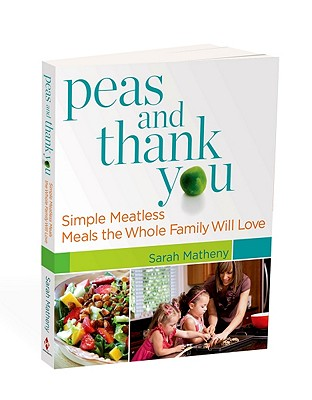"Peas and Thank You: Simple Meatless Meals the Whole Family Will Love, ""Matheny, Sarah"""