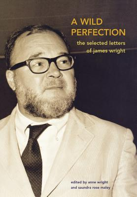 A Wild Perfection: The Selected Letters of James Wright, Wright, James;  Wright, Anne;  Maley, Saundra Rose