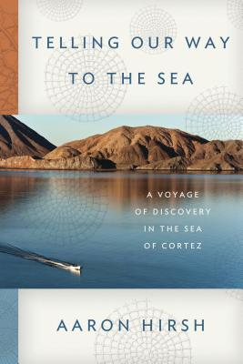 Telling Our Way to the Sea: A Voyage of Discovery in the Sea of Cortez, Aaron Hirsh