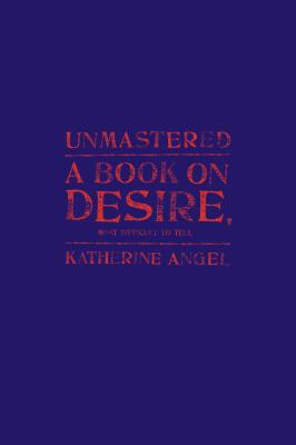 Image for Unmastered: A Book on Desire, Most Difficult to Tell
