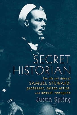 Image for Secret Historian: The Life and Times of Samuel Steward, Professor, Tattoo Artist, and Sexual Renegade