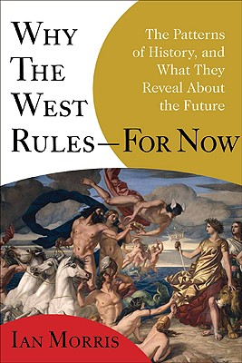 Why the West Rules--for Now: The Patterns of History, and What They Reveal About the Future, Ian Morris