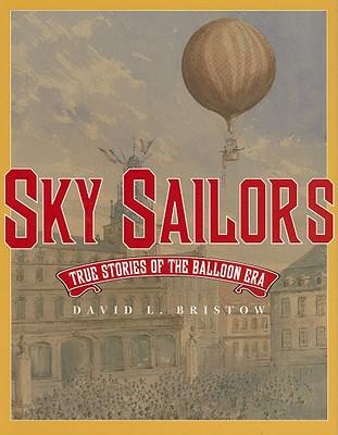 Sky Sailors; True Stories of the Balloon Era, Bristow, David L.
