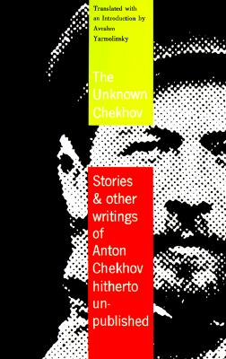 The Unknown Chekhov: Stories & Other Writings Hitherto Untranslated, Anton Chekhov