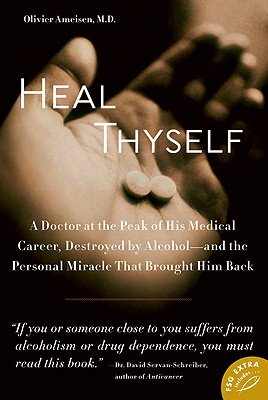 Heal Thyself: A Doctor at the Peak of His Medical Career, Destroyed by Alcohol--and the Personal Miracle That Brought Him Back, Olivier Ameisen