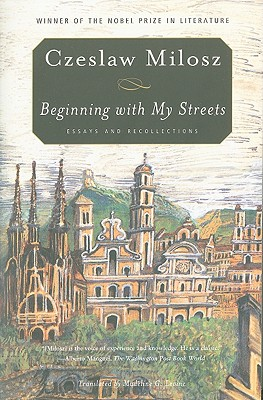 Beginning with My Streets: Essays and Recollections, Czeslaw Milosz