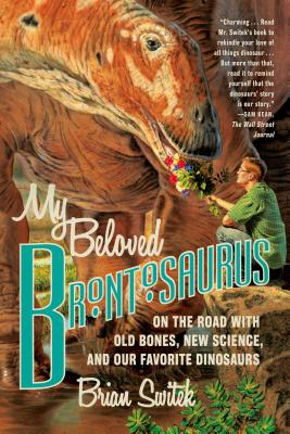 My Beloved Brontosaurus: On the Road with Old Bones, New Science, and Our Favorite Dinosaurs, Switek, Brian